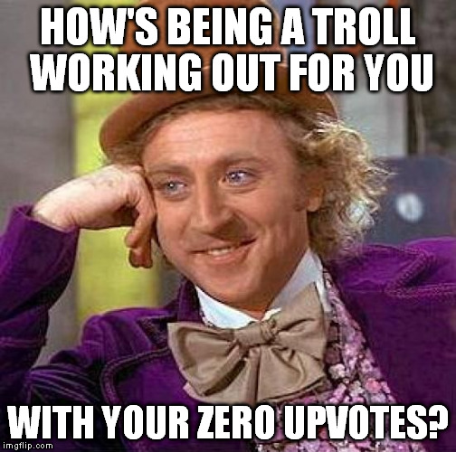 Creepy Condescending Wonka Meme | HOW'S BEING A TROLL WORKING OUT FOR YOU WITH YOUR ZERO UPVOTES? | image tagged in memes,creepy condescending wonka,upvotes,zero,troll | made w/ Imgflip meme maker