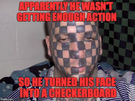 Well at least now people will want to play with him lol | APPARENTLY HE WASN'T GETTING ENOUGH ACTION SO HE TURNED HIS FACE INTO A CHECKERBOARD | image tagged in memes,tattoos,tattoo face,dumb people,why,funny memes | made w/ Imgflip meme maker