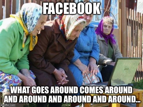 Same as it ever was... |  FACEBOOK; WHAT GOES AROUND COMES AROUND AND AROUND AND AROUND AND AROUND... | image tagged in memes,babushkas on facebook | made w/ Imgflip meme maker