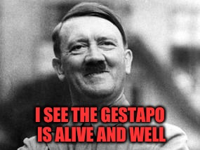 I SEE THE GESTAPO IS ALIVE AND WELL | made w/ Imgflip meme maker