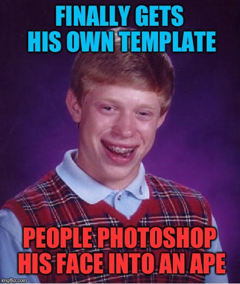 Bad Luck Brian Meme | FINALLY GETS HIS OWN TEMPLATE PEOPLE PHOTOSHOP HIS FACE INTO AN APE | image tagged in memes,bad luck brian | made w/ Imgflip meme maker