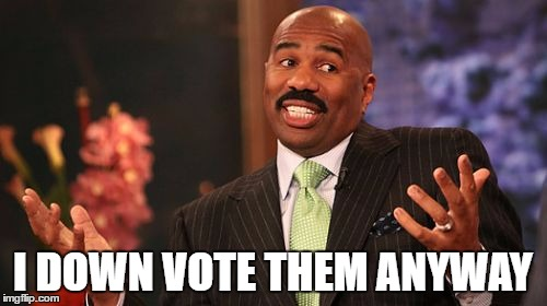 Steve Harvey Meme | I DOWN VOTE THEM ANYWAY | image tagged in memes,steve harvey | made w/ Imgflip meme maker