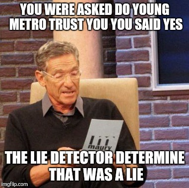 Maury Lie Detector Meme | YOU WERE ASKED DO YOUNG METRO TRUST YOU YOU SAID YES THE LIE DETECTOR DETERMINE THAT WAS A LIE | image tagged in memes,maury lie detector | made w/ Imgflip meme maker