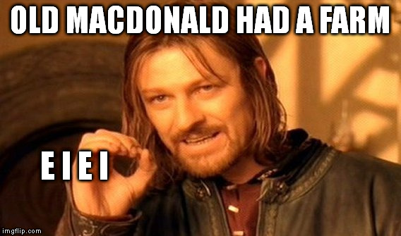 One Does Not Simply Meme | OLD MACDONALD HAD A FARM E I E I | image tagged in memes,one does not simply | made w/ Imgflip meme maker