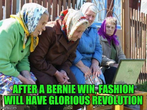 Babushkas On Facebook | AFTER A BERNIE WIN, FASHION WILL HAVE GLORIOUS REVOLUTION | image tagged in memes,babushkas on facebook | made w/ Imgflip meme maker