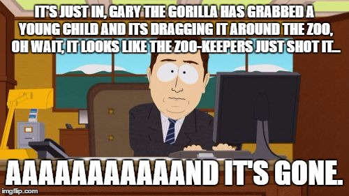 Aaaaand Its Gone Meme | IT'S JUST IN, GARY THE GORILLA HAS GRABBED A YOUNG CHILD AND ITS DRAGGING IT AROUND THE ZOO, OH WAIT, IT LOOKS LIKE THE ZOO-KEEPERS JUST SHO | image tagged in memes,aaaaand its gone | made w/ Imgflip meme maker