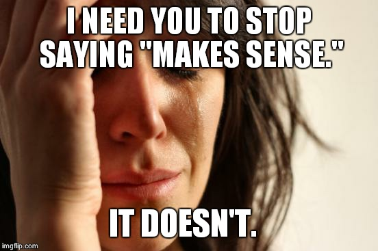 "First World Problems Meme | I NEED YOU TO STOP SAYING ""MAKES SENSE."" IT DOESN'T. 