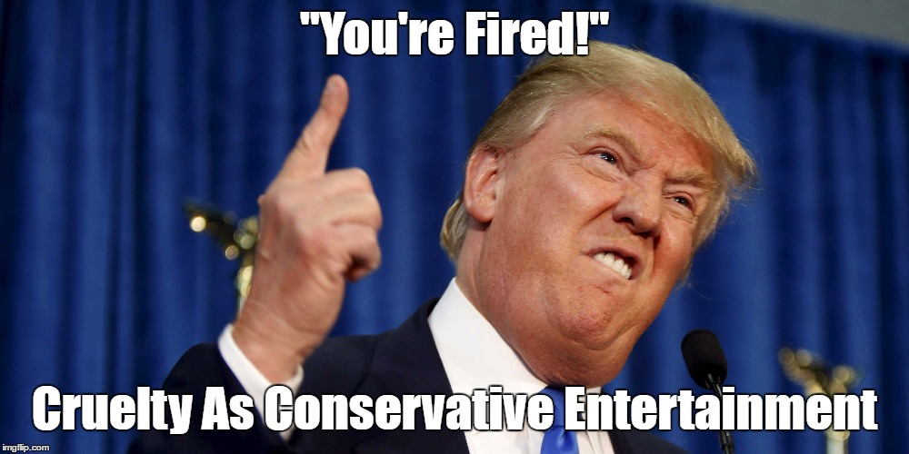 """You're Fired!"" Cruelty As Conservative Entertainment 