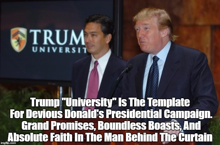"Trump ""University"" Is The Template For Devious Donald's Presidential Campaign. Grand Promises, Boundless Boasts, And Absolute Faith In The M 