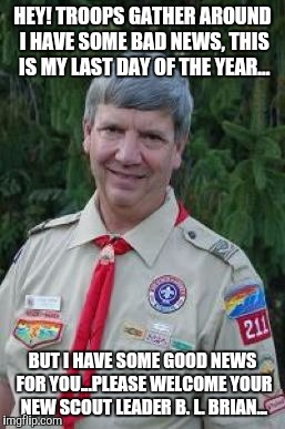 Harmless Scout Leader |  HEY! TROOPS GATHER AROUND I HAVE SOME BAD NEWS, THIS IS MY LAST DAY OF THE YEAR... BUT I HAVE SOME GOOD NEWS FOR YOU...PLEASE WELCOME YOUR NEW SCOUT LEADER B. L. BRIAN... | image tagged in memes,harmless scout leader | made w/ Imgflip meme maker