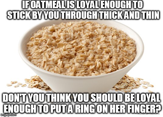 About the only thing I could stomach during the first week of chemo |  IF OATMEAL IS LOYAL ENOUGH TO STICK BY YOU THROUGH THICK AND THIN; DON'T YOU THINK YOU SHOULD BE LOYAL ENOUGH TO PUT A RING ON HER FINGER? | image tagged in oatmeal,cancer | made w/ Imgflip meme maker