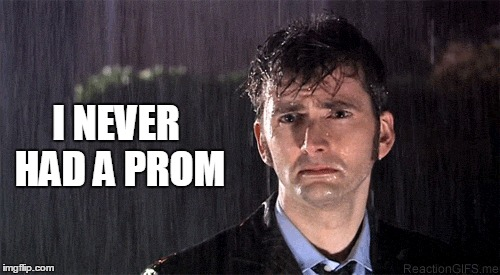 I NEVER HAD A PROM | made w/ Imgflip meme maker