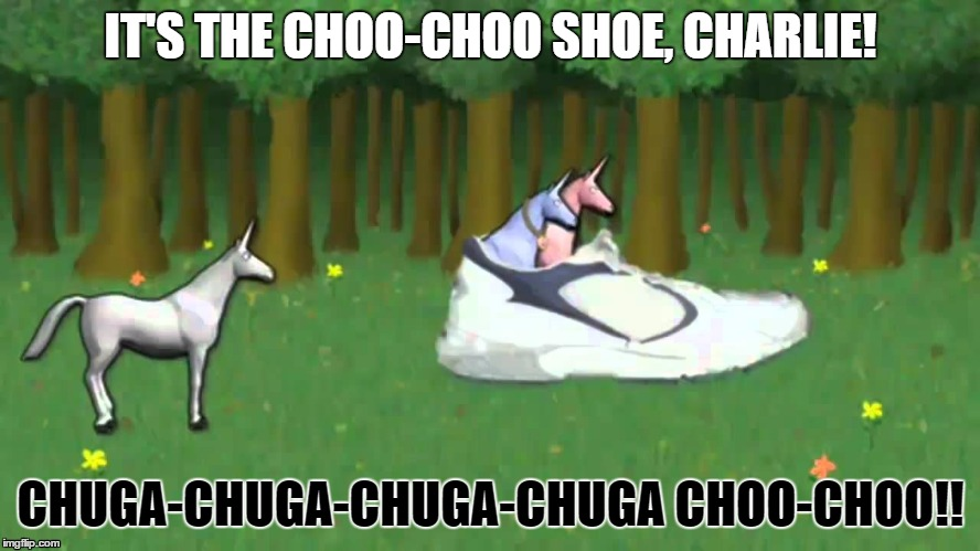 IT'S THE CHOO-CHOO SHOE, CHARLIE! CHUGA-CHUGA-CHUGA-CHUGA CHOO-CHOO!! | image tagged in unicorn,charlie,shoe,train | made w/ Imgflip meme maker