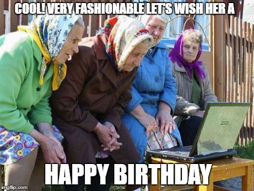 Babushkas On Facebook |  COOL! VERY FASHIONABLE LET'S WISH HER A; HAPPY BIRTHDAY | image tagged in memes,babushkas on facebook | made w/ Imgflip meme maker