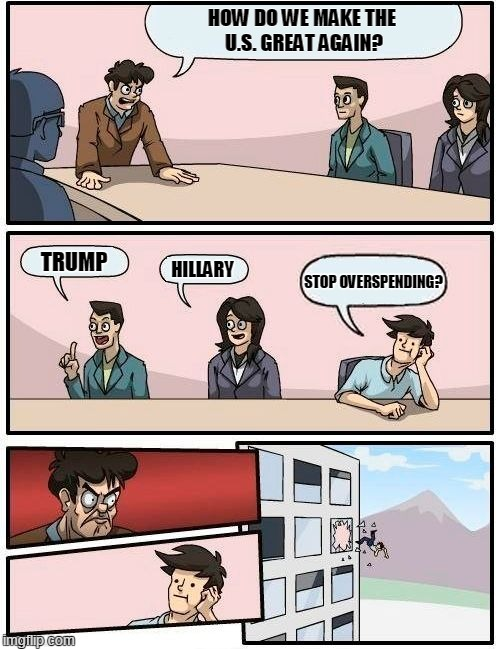 Either way, can we stop the overspending? | HOW DO WE MAKE THE U.S. GREAT AGAIN? TRUMP HILLARY STOP OVERSPENDING? | image tagged in memes,boardroom meeting suggestion,trump,clinton,budget | made w/ Imgflip meme maker