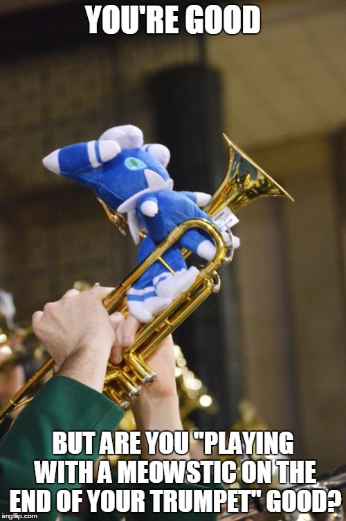 "How good? | YOU'RE GOOD BUT ARE YOU ""PLAYING WITH A MEOWSTIC ON THE END OF YOUR TRUMPET"" GOOD? 