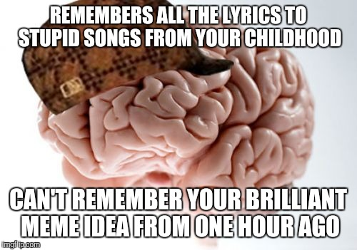 I wrote this one down to remember | REMEMBERS ALL THE LYRICS TO STUPID SONGS FROM YOUR CHILDHOOD CAN'T REMEMBER YOUR BRILLIANT MEME IDEA FROM ONE HOUR AGO | image tagged in memes,scumbag brain,forgetful old man | made w/ Imgflip meme maker