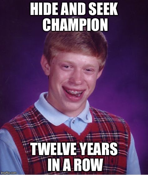 No Child Left Behind? | HIDE AND SEEK CHAMPION TWELVE YEARS IN A ROW | image tagged in memes,bad luck brian,funny,no child left behind,abandonded | made w/ Imgflip meme maker