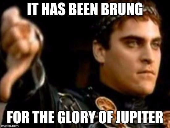 IT HAS BEEN BRUNG FOR THE GLORY OF JUPITER | made w/ Imgflip meme maker