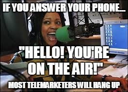 "IF YOU ANSWER YOUR PHONE... ""HELLO! YOU'RE ON THE AIR!""; MOST TELEMARKETERS WILL HANG UP 