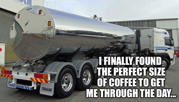 Does Starbucks make a coffee this size? |  I FINALLY FOUND THE PERFECT SIZE OF COFFEE TO GET ME THROUGH THE DAY... | image tagged in coffee addict,funny,dunkin donuts,starbucks,large | made w/ Imgflip meme maker
