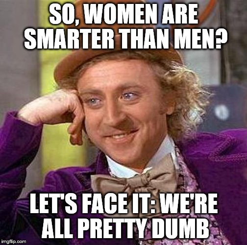 Creepy Condescending Wonka Meme | SO, WOMEN ARE SMARTER THAN MEN? LET'S FACE IT: WE'RE ALL PRETTY DUMB | image tagged in memes,creepy condescending wonka | made w/ Imgflip meme maker