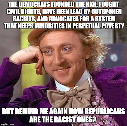 Creepy Condescending Wonka Meme | THE DEMOCRATS FOUNDED THE KKK, FOUGHT CIVIL RIGHTS, HAVE BEEN LEAD BY OUTSPOKEN RACISTS, AND ADVOCATES FOR A SYSTEM THAT KEEPS MINORITIES IN | image tagged in memes,creepy condescending wonka | made w/ Imgflip meme maker