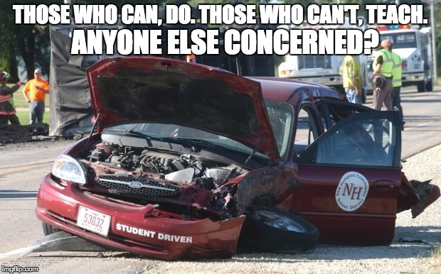 If the adage is true.... | THOSE WHO CAN, DO.THOSE WHO CAN'T, TEACH. ANYONE ELSE CONCERNED? | image tagged in funny memes,education,driver,memes | made w/ Imgflip meme maker