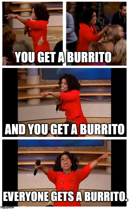 Oprah You Get A Car Everybody Gets A Car |  YOU GET A BURRITO; AND YOU GET A BURRITO; EVERYONE GETS A BURRITO. | image tagged in memes,oprah you get a car everybody gets a car | made w/ Imgflip meme maker