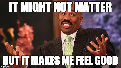 Steve Harvey Meme | IT MIGHT NOT MATTER BUT IT MAKES ME FEEL GOOD | image tagged in memes,steve harvey | made w/ Imgflip meme maker