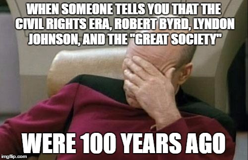 "Captain Picard Facepalm Meme | WHEN SOMEONE TELLS YOU THAT THE CIVIL RIGHTS ERA, ROBERT BYRD, LYNDON JOHNSON, AND THE ""GREAT SOCIETY"" WERE 100 YEARS AGO 