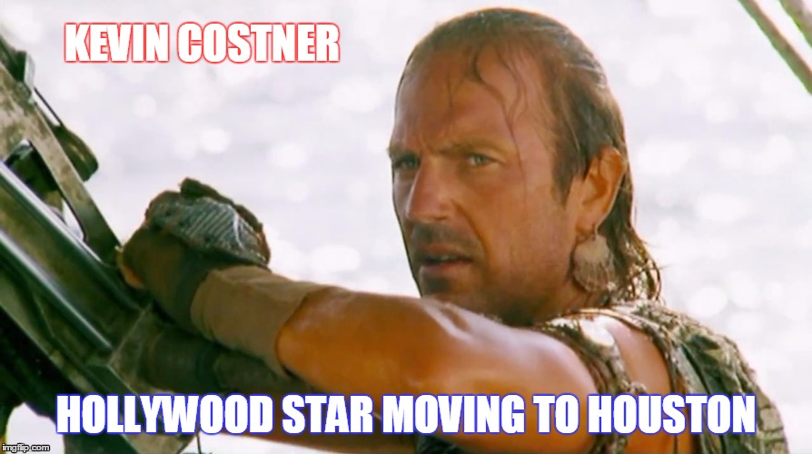 KEVIN COSTNER HOLLYWOOD STAR MOVING TO HOUSTON | image tagged in houston,flood,texas flood,texas | made w/ Imgflip meme maker