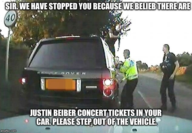 Justin Bieber 'fan' caught. Claims tickets aren't his. | SIR. WE HAVE STOPPED YOU BECAUSE WE BELIEB THERE ARE JUSTIN BEIBER CONCERT TICKETS IN YOUR CAR. PLEASE STEP OUT OF THE VEHICLE. | image tagged in justin bieber,speeding ticket,police brutality,yolo,funny | made w/ Imgflip meme maker