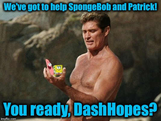 We've got to help SpongeBob and Patrick! You ready, DashHopes? | made w/ Imgflip meme maker