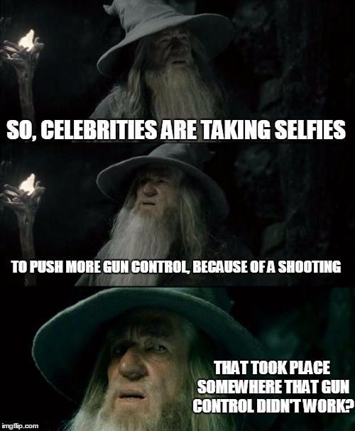 Here's a noggin scratcher | SO, CELEBRITIES ARE TAKING SELFIES TO PUSH MORE GUN CONTROL, BECAUSE OF A SHOOTING THAT TOOK PLACE SOMEWHERE THAT GUN CONTROL DIDN'T WORK? | image tagged in memes,confused gandalf,gun control,liberals,celebrities | made w/ Imgflip meme maker