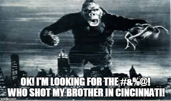 Uh oh..... | OK! I'M LOOKING FOR THE #&%@! WHO SHOT MY BROTHER IN CINCINNATI! | image tagged in king kong,cincinnati,ape,gorilla | made w/ Imgflip meme maker