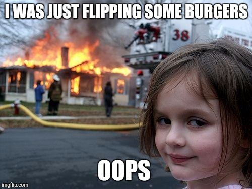 Disaster Girl Meme | I WAS JUST FLIPPING SOME BURGERS OOPS | image tagged in memes,disaster girl | made w/ Imgflip meme maker