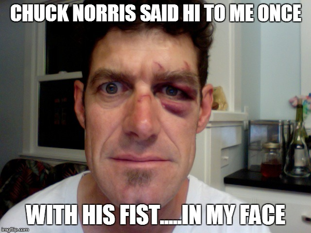 CHUCK NORRIS SAID HI TO ME ONCE WITH HIS FIST.....IN MY FACE | made w/ Imgflip meme maker