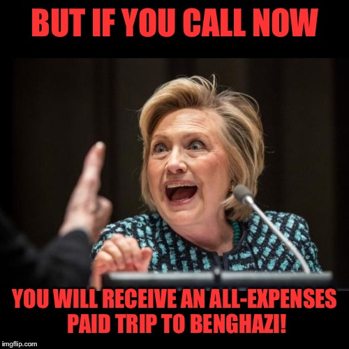 BUT IF YOU CALL NOW YOU WILL RECEIVE AN ALL-EXPENSES PAID TRIP TO BENGHAZI! | made w/ Imgflip meme maker