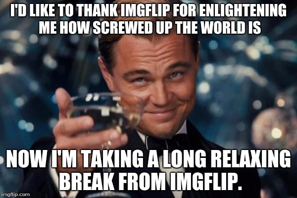 Leonardo Dicaprio Cheers Meme | I'D LIKE TO THANK IMGFLIP FOR ENLIGHTENING ME HOW SCREWED UP THE WORLD IS NOW I'M TAKING A LONG RELAXING BREAK FROM IMGFLIP. | image tagged in memes,leonardo dicaprio cheers | made w/ Imgflip meme maker