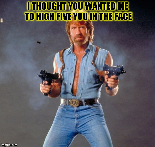 Chuck Norris Guns Meme | I THOUGHT YOU WANTED ME TO HIGH FIVE YOU IN THE FACE | image tagged in chuck norris | made w/ Imgflip meme maker