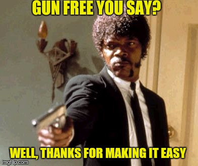 Say That Again I Dare You Meme | GUN FREE YOU SAY? WELL, THANKS FOR MAKING IT EASY | image tagged in memes,say that again i dare you | made w/ Imgflip meme maker