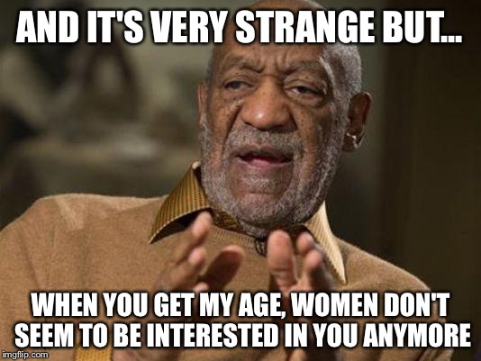 AND IT'S VERY STRANGE BUT... WHEN YOU GET MY AGE, WOMEN DON'T SEEM TO BE INTERESTED IN YOU ANYMORE | made w/ Imgflip meme maker