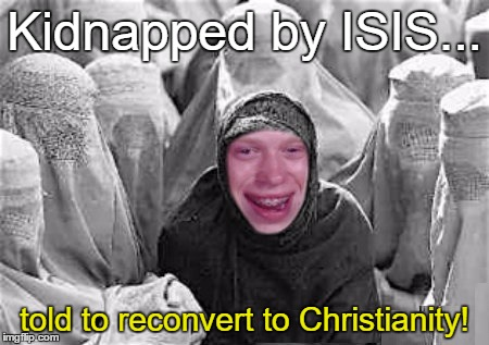 Kidnapped by ISIS... told to reconvert to Christianity! | made w/ Imgflip meme maker