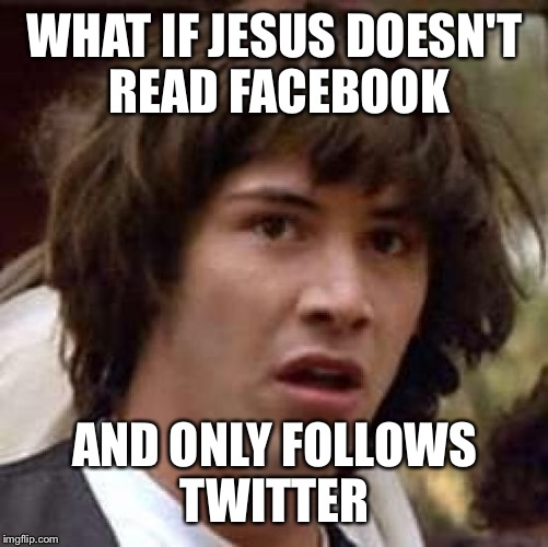 Conspiracy Keanu Meme | WHAT IF JESUS DOESN'T READ FACEBOOK AND ONLY FOLLOWS TWITTER | image tagged in memes,conspiracy keanu | made w/ Imgflip meme maker
