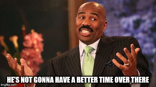 Steve Harvey Meme | HE'S NOT GONNA HAVE A BETTER TIME OVER THERE | image tagged in memes,steve harvey | made w/ Imgflip meme maker