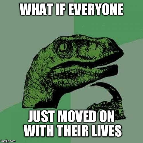 Philosoraptor Meme | WHAT IF EVERYONE JUST MOVED ON WITH THEIR LIVES | image tagged in memes,philosoraptor | made w/ Imgflip meme maker