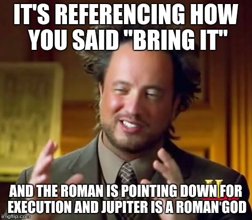 "Ancient Aliens Meme | IT'S REFERENCING HOW YOU SAID ""BRING IT"" AND THE ROMAN IS POINTING DOWN FOR EXECUTION AND JUPITER IS A ROMAN GOD 