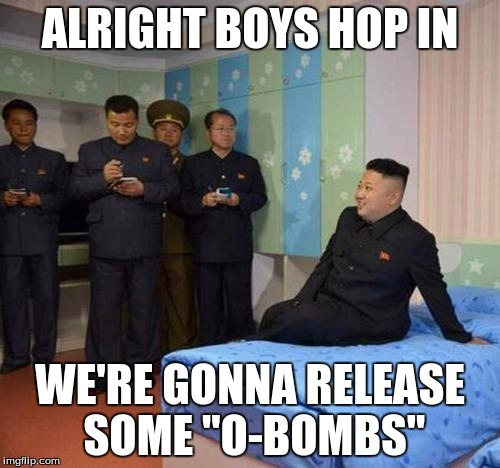 "kim jong un bedtime | ALRIGHT BOYS HOP IN WE'RE GONNA RELEASE SOME ""O-BOMBS"" 