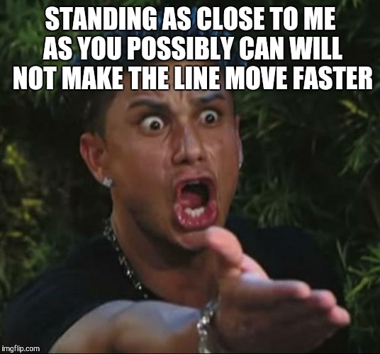 DJ Pauly D Meme | STANDING AS CLOSE TO ME AS YOU POSSIBLY CAN WILL NOT MAKE THE LINE MOVE FASTER | image tagged in memes,dj pauly d | made w/ Imgflip meme maker